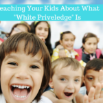 Tackling Tough Topics: Explaining White Privilege to Your Kids – Age By Age